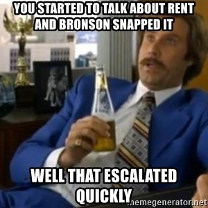 That escalated quickly-Ron Burgundy - YOU STARTED TO TALK ABOUT RENT AND BRONSON SNAPPED IT WELL THAT ESCALATED QUICKLY