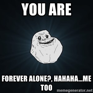Forever Alone - you are forever alone?, hahaha...me too