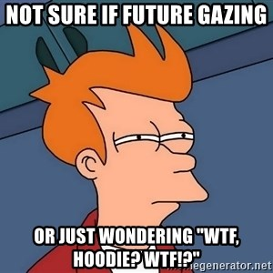 "Futurama Fry - Not sure if future gazing or just wondering ""wtf, hoodie? wtf!?"""