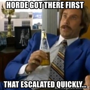 That escalated quickly-Ron Burgundy - horde got there first that escalated quickly...
