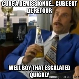 That escalated quickly-Ron Burgundy - CUBE A DEMISSIONNÉ... CUBE EST DE RETOUR WELL BOY THAT ESCALATED QUICKLY