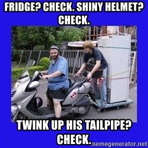 Motorfezzie - fridge? Check. Shiny helmet? check. twink up his tailpipe? check.