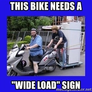 """Motorfezzie - this bike needs a """"Wide load"""" sign"""