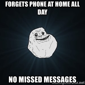 Forever Alone - Forgets phone at home all day No missed messages