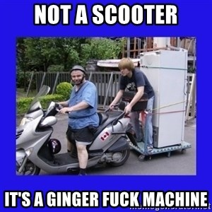 Motorfezzie - Not a scooter it's a ginger fuck machine
