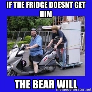 Motorfezzie - if the fridge doesnt get him the bear will