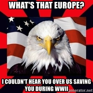 Bald Eagle - What's that europe?  i couldn't hear you over us saving you during wwii