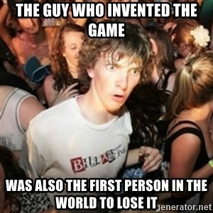 Sudden clarity clarence - the guy who invented the game was also the first person in the world to lose it