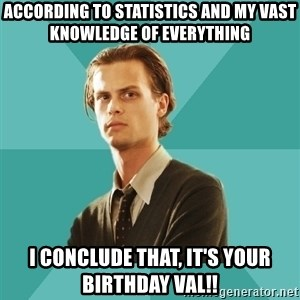 spencer reid - According to stAtistics and my vast knowledge of everything  I conclude that, it's your birthday val!!