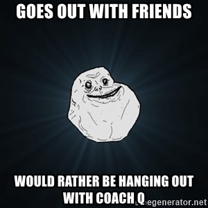 Forever Alone - Goes OUT WITH FRIENDS WOULD RATHER BE HANGING OUT WITH COACH Q