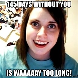 Overly Obsessed Girlfriend - 145 days without you is waaaaay too long!