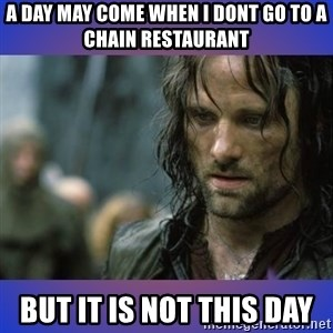 but it is not this day - a day may come when I dont go to a chain restaurant but it is not this day