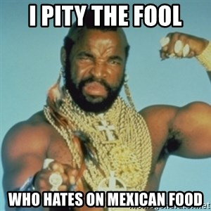 PITY THE FOOL - I PITY THE FOOL WHO HATES ON MEXICAN FOOD