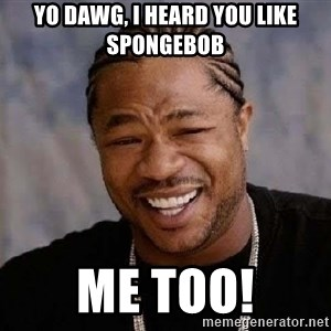Yo Dawg - YO DAWG, I HEARD YOU LIKE SPONGEBOB ME TOO!