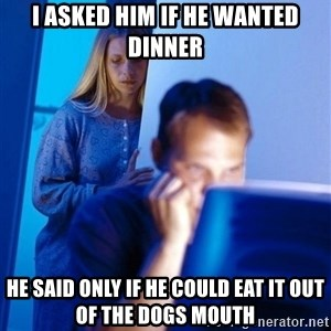 Redditors Wife - I asked him if he wanted dinner He said only if he could eat it Out of the doGs mouth