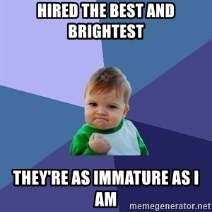 Success Kid - hired the best and brightest they're as immature as i am