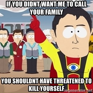 Captain Hindsight South Park - if you didnt want me to call your family you shouldnt have threatened to kill yourself