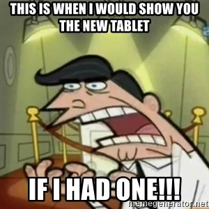 If i had one - this is when i would show you the new tablet if I had one!!!