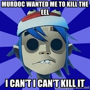 Typical Gorillaz-Fan - Murdoc wanted me to kill the eel I can't I can't kill it