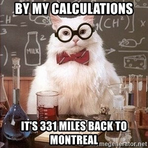 Chemistry Cat - by my calculations it's 331 miles back to montreal