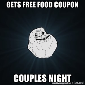 Forever Alone - Gets free food coupon Couples night