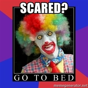 go to bed clown  - scared?