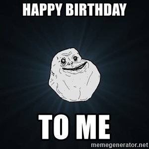 Forever Alone - Happy birthday to me