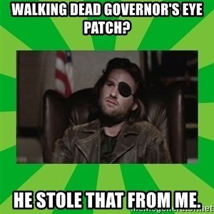 Snake Plissken - Walking Dead Governor's eye patch? He stole that from me.