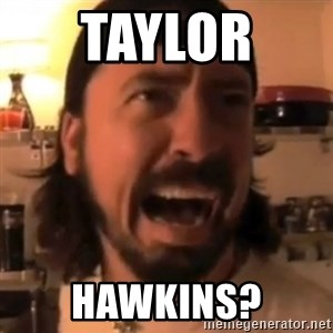 Dave Grohl - TAYLOR  HAWKINS?