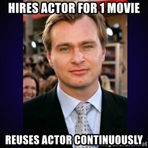Director Christopher Nolan  - HIRES ACTOR FOR 1 MOVIE REUSES ACTOR CONTINUOUSLY