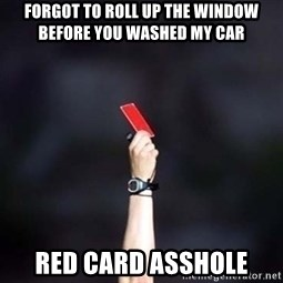 red card asshole - forgot to roll up the window before you washed my car red card asshole