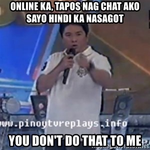 Willie You Don't Do That to Me! - online ka, tapos nag chat ako sayo hindi ka nasagot you don't do that to me
