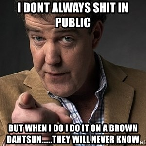 Jeremy Clarkson - I dont always shit in public But when i do i Do it on a brown dahtsun......they will never know