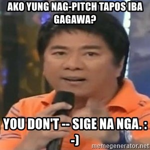 willie revillame you dont do that to me - Ako yung nag-pitch tapos iba gagawa? you don't -- sige na nga. :-)