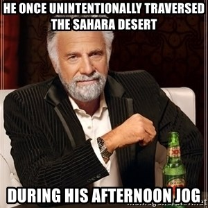 The Most Interesting Man In The World - hE ONCE UNINTENTIONALLY TRAVERSED THE SAHARA DESERT DURING HIS AFTERNOON JOG