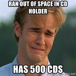 90s Problems - Ran out of space in cd holder HAs 500 cds