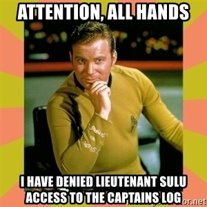 Captain Kirk - ATTENTION, ALL HANDS I HAVE DENIED LIEUTENANT SULU ACCESS TO THE CAPTAINS LOG