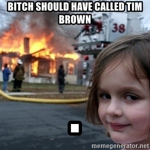 Disaster Girl - bitch should have called tim brown .