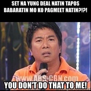 Willie Revillame U dont do that to me Prince22 - Set na yung deal natin tapos babaratin mo ko pagmeet natin?!?! You don't do that to me!