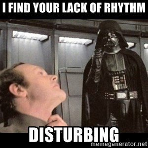 I find your lack of faith disturbing - I FIND YOUR LACK OF RHYTHM DISTURBING