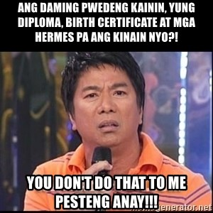 Willie Revillame U dont do that to me Prince22 - Ang daming pwedeng kainin, yung Diploma, Birth Certificate at mga hermes pa ang kinain nyo?! You don't do that to me pesteng Anay!!!