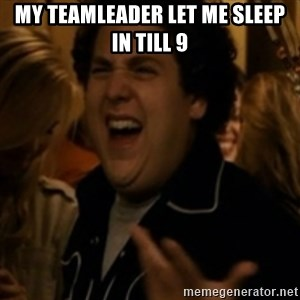Jonah Hill - my teamleader let me sleep in till 9
