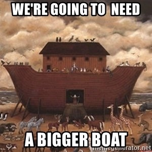 Noah's Ark - we're Going to  need A bigger boat