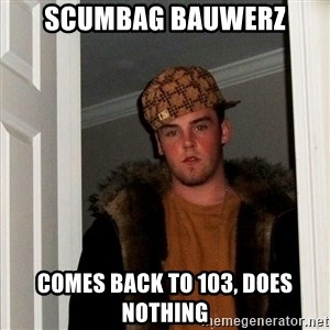 Scumbag Steve - SCUMBAG BAUWERZ COMES BACK TO 103, DOES NOTHING