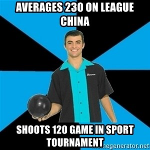 Annoying Bowler Guy  - Averages 230 on league china shoots 120 game in sport tournament