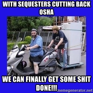 Motorfezzie - With sequesters cutting back osha we can finally get some shit done!!!