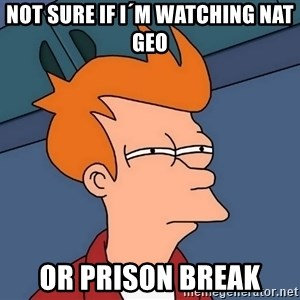 Futurama Fry - NOT SURE IF I´M WATCHING NAT GEO or prison break