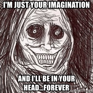 Boogeyman - i'm just your imagination and i'll be in your head...forever