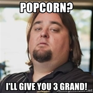chumlee - Popcorn? I'll Give you 3 gRand!