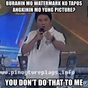 Willie You Don't Do That to Me! - burahin mo watermark ko tapos angkinin mo yung picture? you don't do that to me